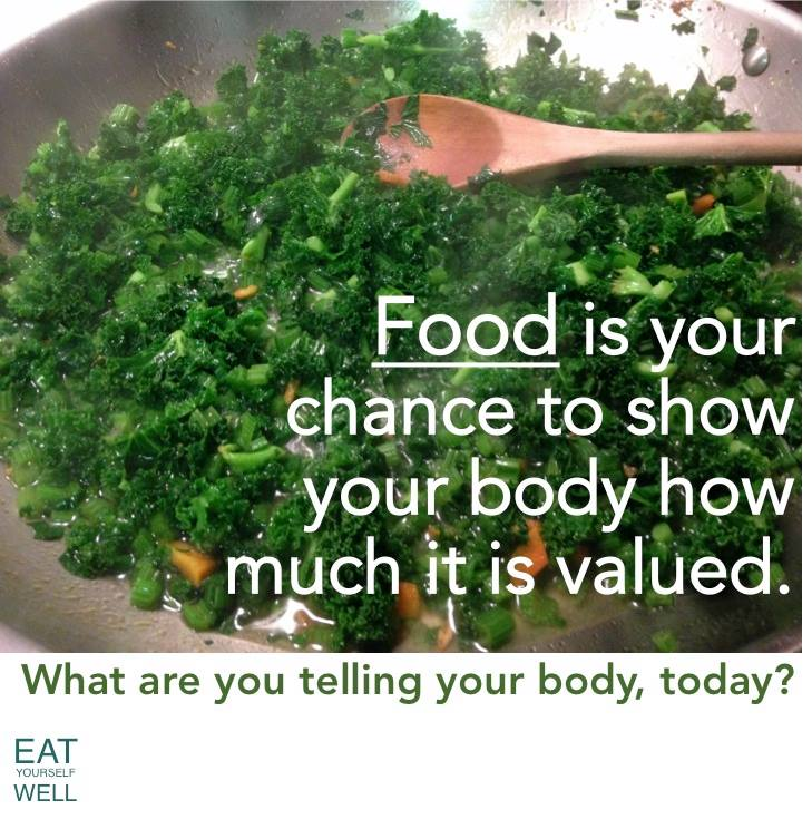 Food is your chance to show your body how much it is valued.