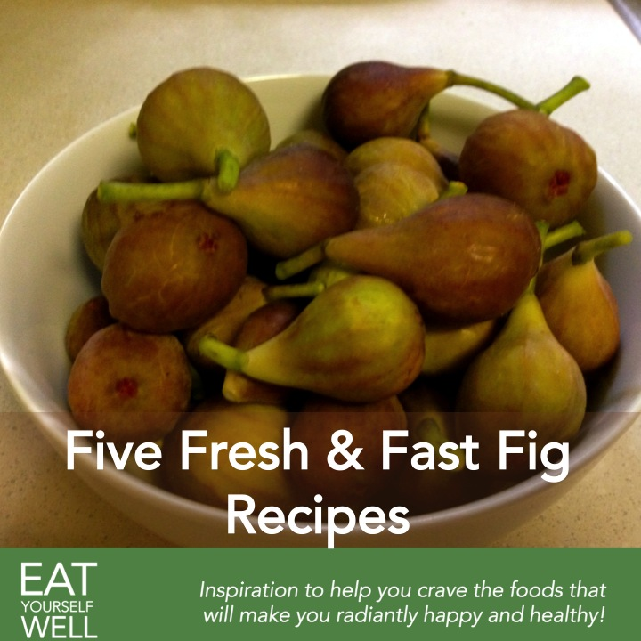 Five Fresh Fast Fig Recipes - Eat Yourself Well