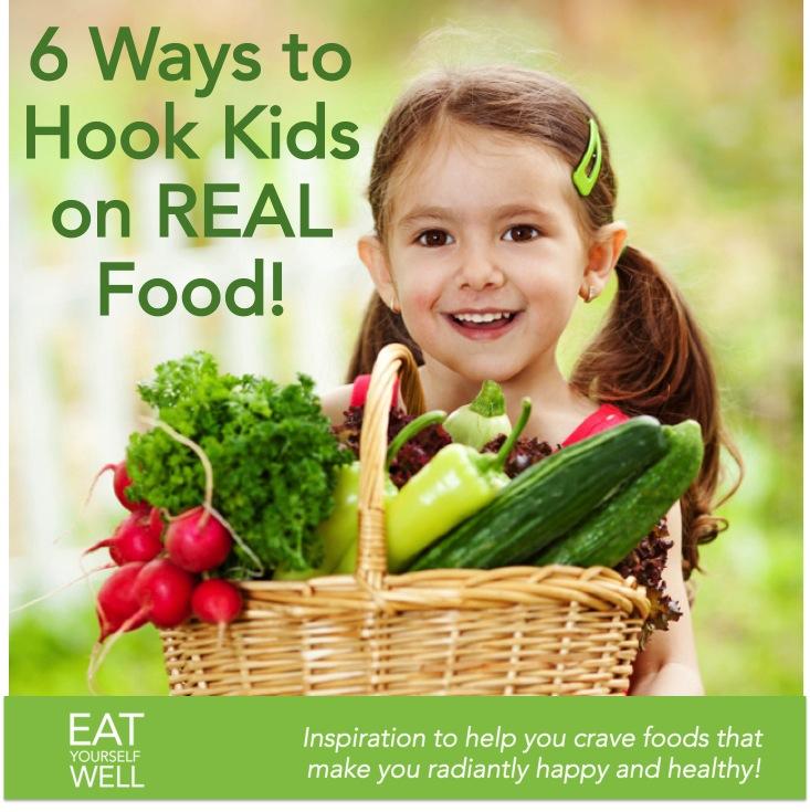 6 Ways to hook kids on real food
